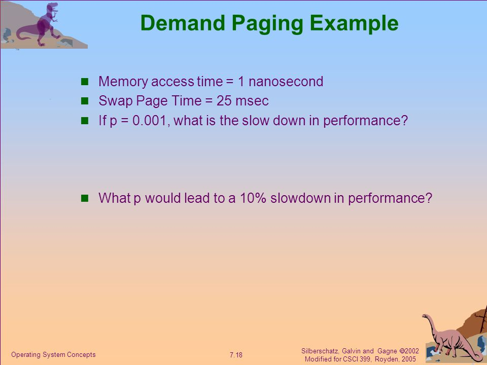 Silberschatz, Galvin and Gagne  2002 Modified for CSCI 399, Royden, 2005 7.18 Operating System Concepts Demand Paging Example Memory access time = 1 nanosecond Swap Page Time = 25 msec If p = 0.001, what is the slow down in performance.