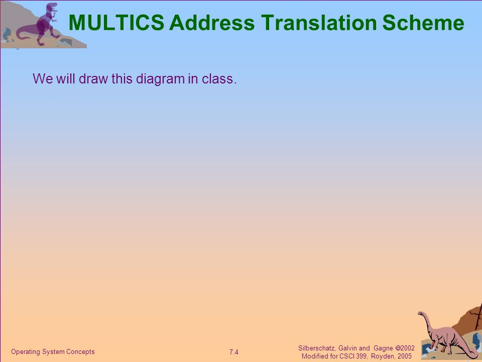 Silberschatz, Galvin and Gagne  2002 Modified for CSCI 399, Royden, 2005 7.4 Operating System Concepts MULTICS Address Translation Scheme We will draw this diagram in class.