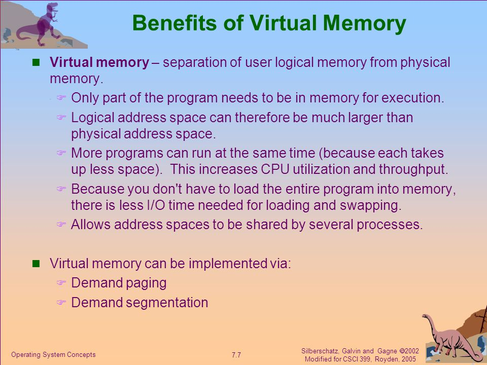 Silberschatz, Galvin and Gagne  2002 Modified for CSCI 399, Royden, 2005 7.7 Operating System Concepts Benefits of Virtual Memory Virtual memory – separation of user logical memory from physical memory.