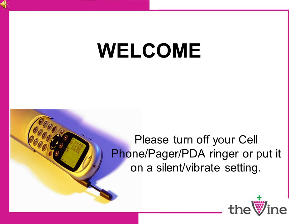 WELCOME Please turn off your Cell Phone/Pager/PDA ringer or put it on a silent/vibrate setting.