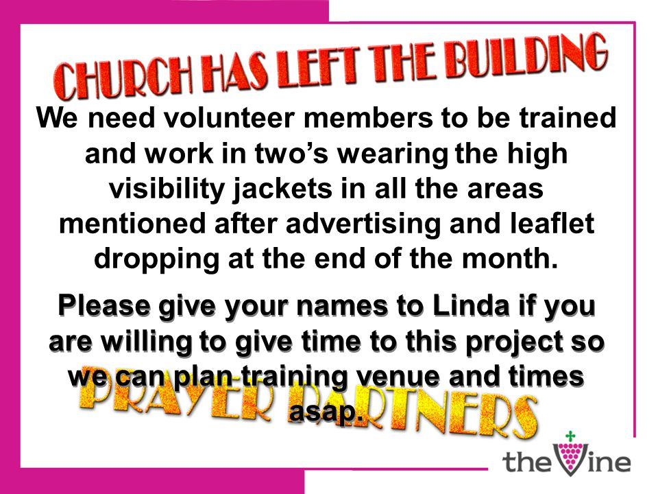 We need volunteer members to be trained and work in two's wearing the high visibility jackets in all the areas mentioned after advertising and leaflet