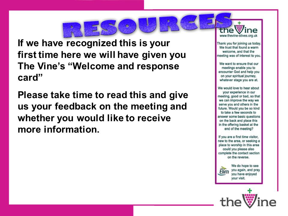 If we have recognized this is your first time here we will have given you The Vine's Welcome and response card Please take time to read this and give us your feedback on the meeting and whether you would like to receive more information.
