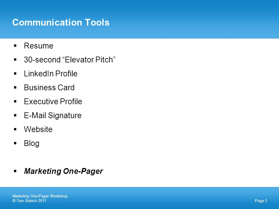 Communication Tools Page 3  Resume  30-second Elevator Pitch  LinkedIn Profile  Business Card  Executive Profile  E-Mail Signature  Website  Blog  Marketing One-Pager Marketing One-Pager Workshop © Tom Bobich 2011