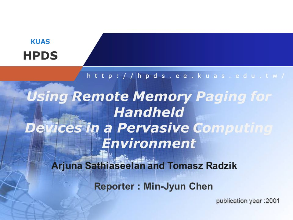 Company name KUAS HPDS http://hpds.ee.kuas.edu.tw/ Using Remote Memory Paging for Handheld Devices in a Pervasive Computing Environment Arjuna Sathias