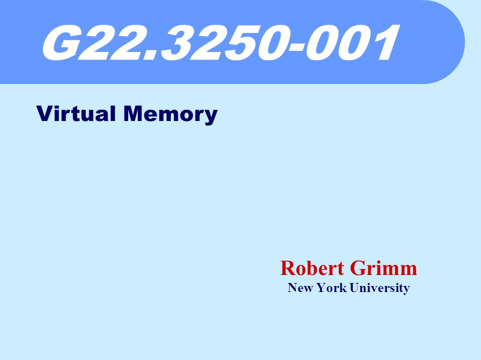 G22.3250-001 Robert Grimm New York University Virtual Memory