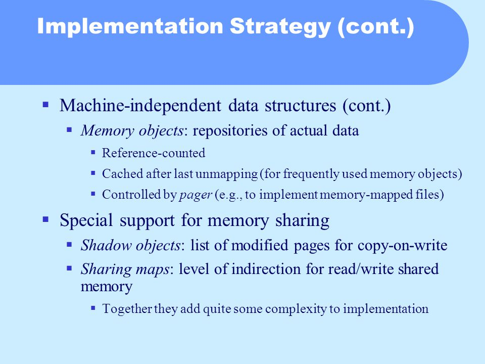 Implementation Strategy (cont.)  Machine-independent data structures (cont.)  Memory objects: repositories of actual data  Reference-counted  Cached after last unmapping (for frequently used memory objects)  Controlled by pager (e.g., to implement memory-mapped files)  Special support for memory sharing  Shadow objects: list of modified pages for copy-on-write  Sharing maps: level of indirection for read/write shared memory  Together they add quite some complexity to implementation