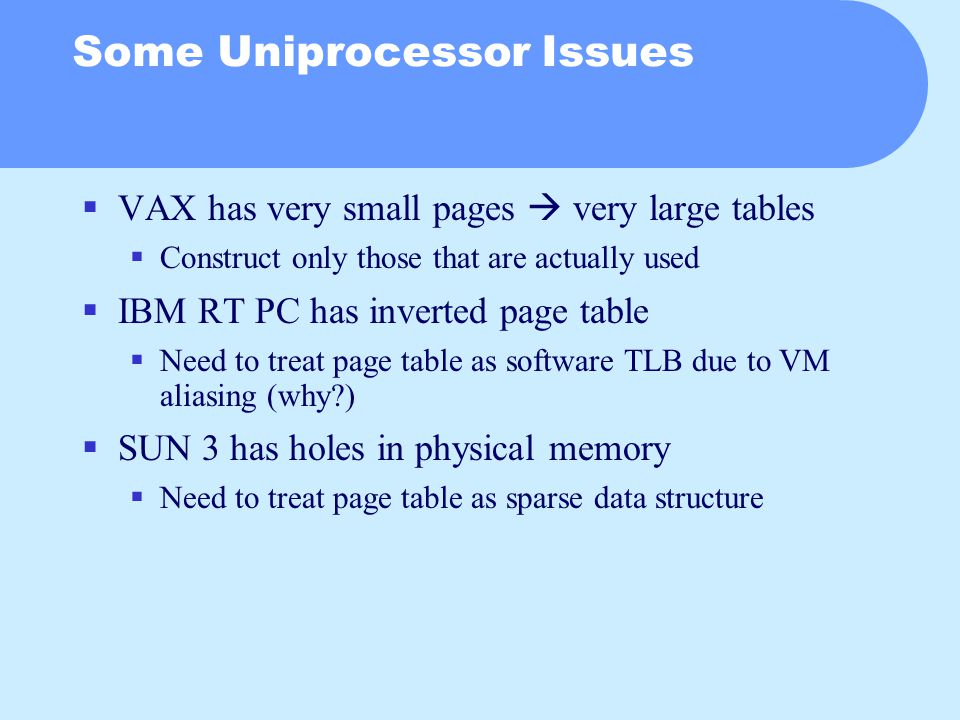 Some Uniprocessor Issues  VAX has very small pages  very large tables  Construct only those that are actually used  IBM RT PC has inverted page table  Need to treat page table as software TLB due to VM aliasing (why?)  SUN 3 has holes in physical memory  Need to treat page table as sparse data structure
