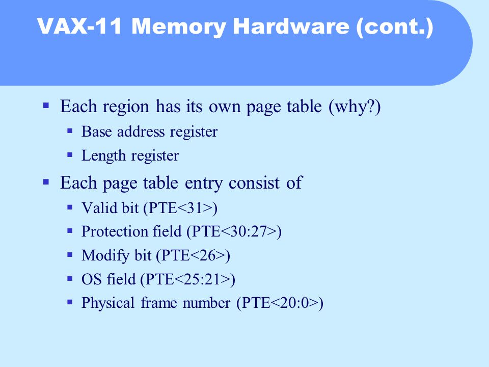 VAX-11 Memory Hardware (cont.)  Each region has its own page table (why?)  Base address register  Length register  Each page table entry consist of  Valid bit (PTE )  Protection field (PTE )  Modify bit (PTE )  OS field (PTE )  Physical frame number (PTE )