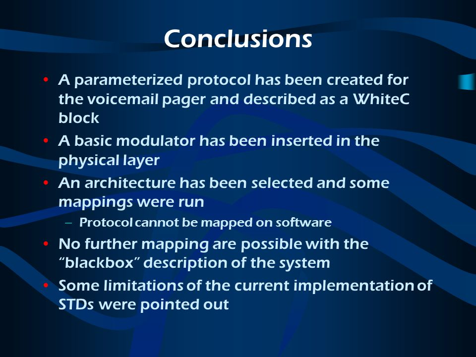 Conclusions A parameterized protocol has been created for the voicemail pager and described as a WhiteC block A basic modulator has been inserted in the physical layer An architecture has been selected and some mappings were run –Protocol cannot be mapped on software No further mapping are possible with the blackbox description of the system Some limitations of the current implementation of STDs were pointed out