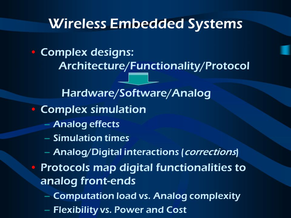 Wireless Embedded Systems Complex designs: Architecture/Functionality/Protocol Hardware/Software/Analog Complex simulation –Analog effects –Simulation times –Analog/Digital interactions (corrections) Protocols map digital functionalities to analog front-ends –Computation load vs.