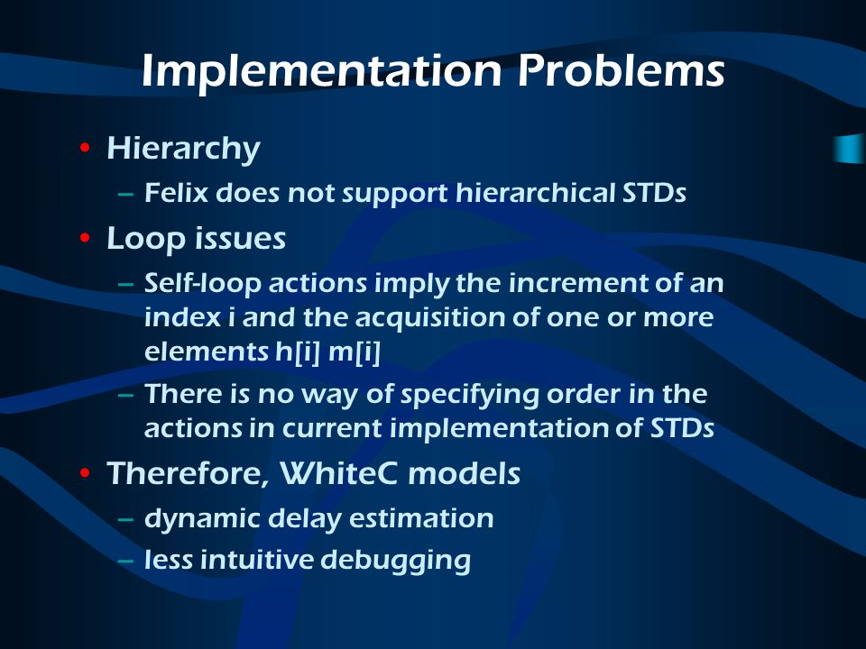 Implementation Problems Hierarchy –Felix does not support hierarchical STDs Loop issues –Self-loop actions imply the increment of an index i and the acquisition of one or more elements h[i] m[i] –There is no way of specifying order in the actions in current implementation of STDs Therefore, WhiteC models –dynamic delay estimation –less intuitive debugging