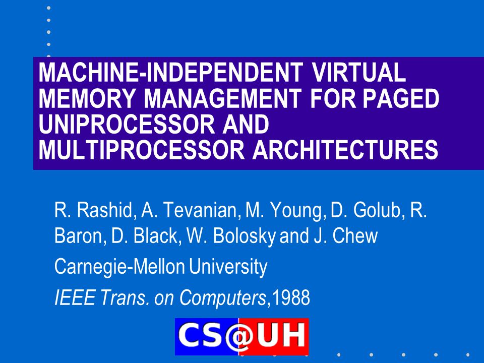 THE PAPER Presents the Mach virtual memory system Three most important issues: –Use of external pagers to support mapped files –Concept of inheritance – Copy on write Shortened version of A.