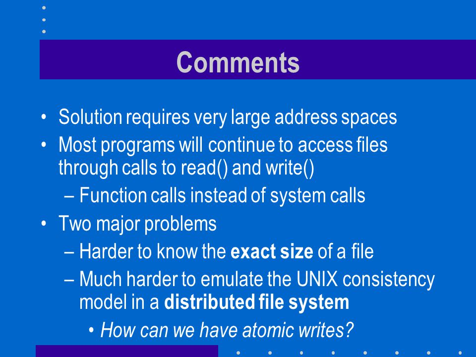 Comments Solution requires very large address spaces Most programs will continue to access files through calls to read() and write() –Function calls instead of system calls Two major problems –Harder to know the exact size of a file –Much harder to emulate the UNIX consistency model in a distributed file system How can we have atomic writes