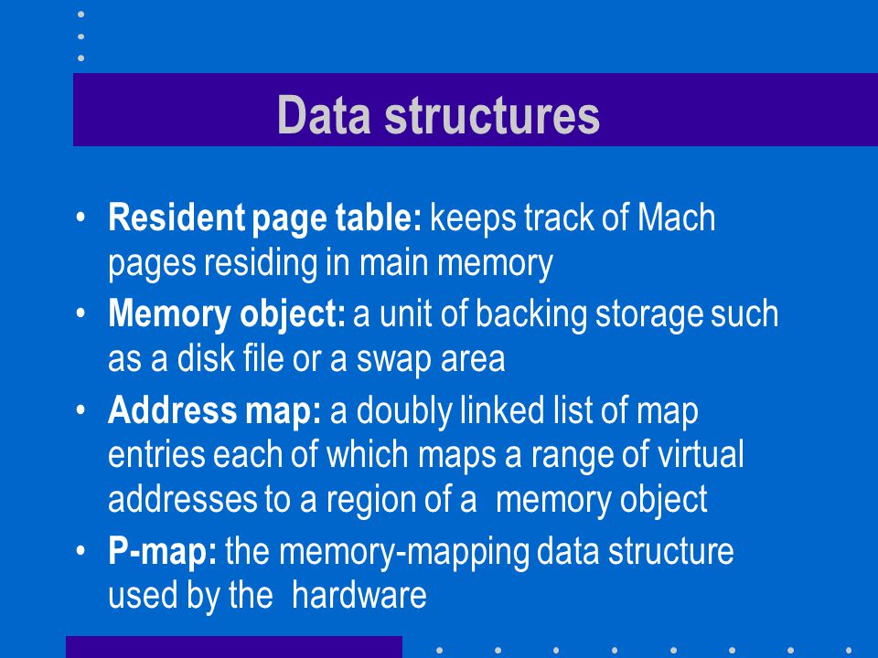 Data structures Resident page table: keeps track of Mach pages residing in main memory Memory object: a unit of backing storage such as a disk file or a swap area Address map: a doubly linked list of map entries each of which maps a range of virtual addresses to a region of a memory object P-map: the memory-mapping data structure used by the hardware