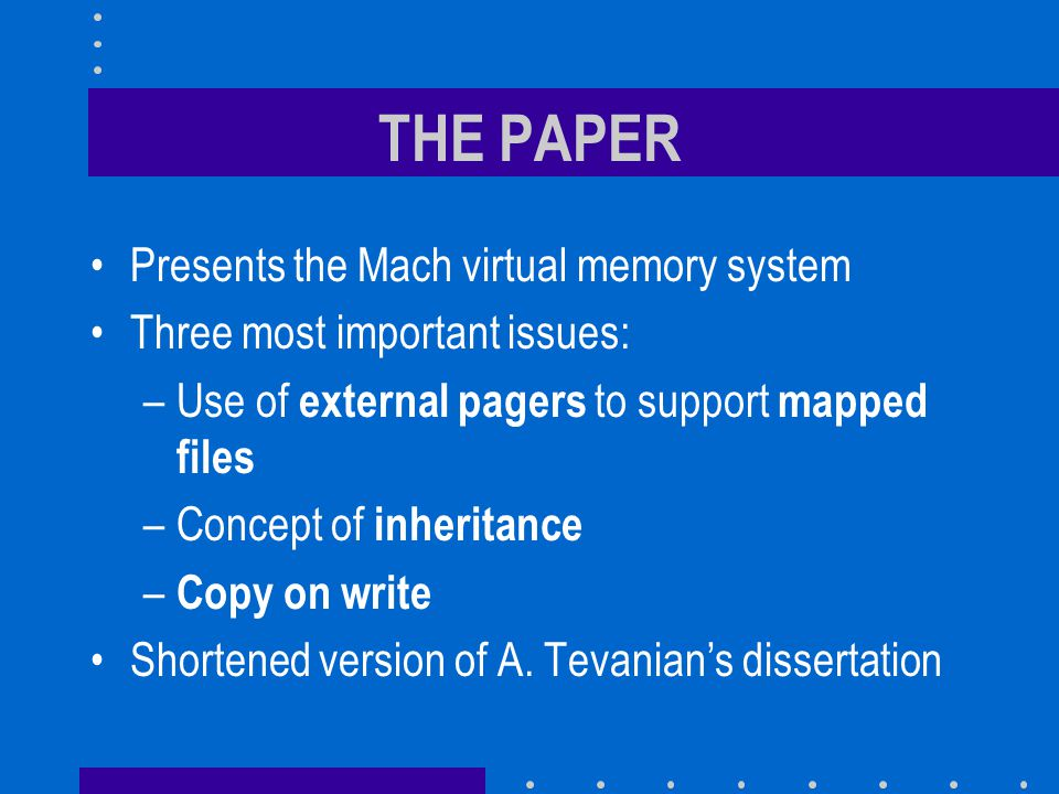 GENERAL OBJECTIVES To be as portable as the UNIX virtual memory system while supporting more functionality: –Mapped files –Threads through page inheritance To support multiprocessing, distributed systems and large address spaces