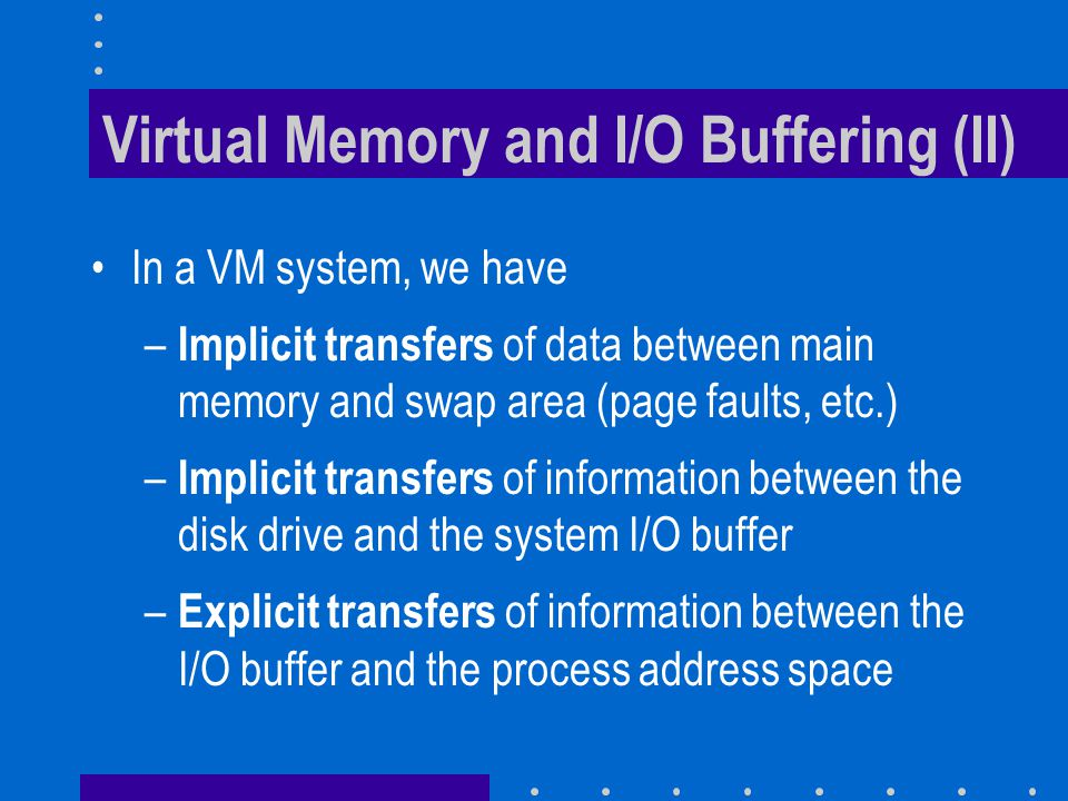 Virtual Memory and I/O Buffering (II) In a VM system, we have – Implicit transfers of data between main memory and swap area (page faults, etc.) – Implicit transfers of information between the disk drive and the system I/O buffer – Explicit transfers of information between the I/O buffer and the process address space