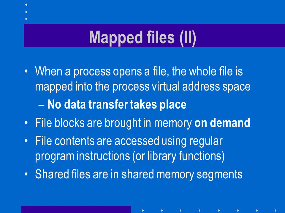 Mapped files (II) When a process opens a file, the whole file is mapped into the process virtual address space – No data transfer takes place File blocks are brought in memory on demand File contents are accessed using regular program instructions (or library functions) Shared files are in shared memory segments