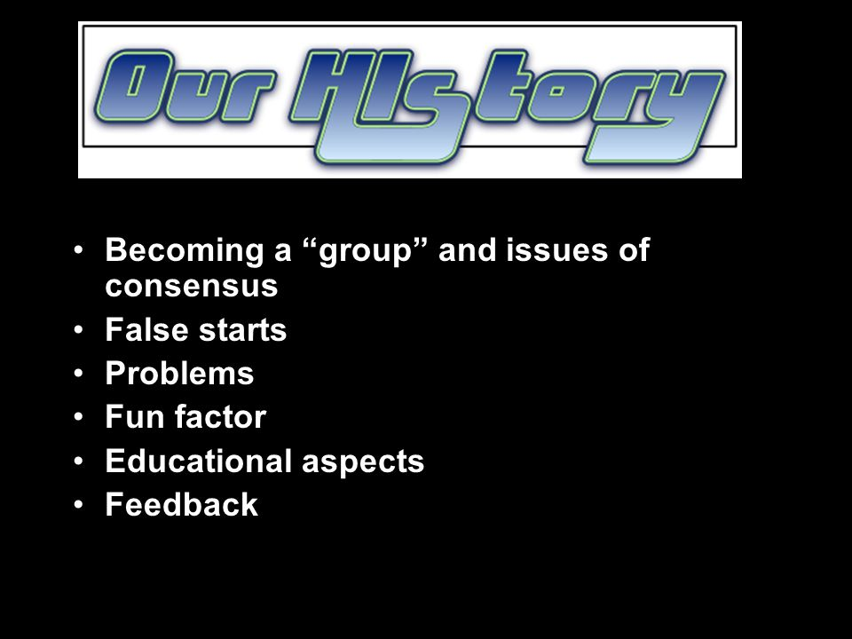Becoming a group and issues of consensus False starts Problems Fun factor Educational aspects Feedback