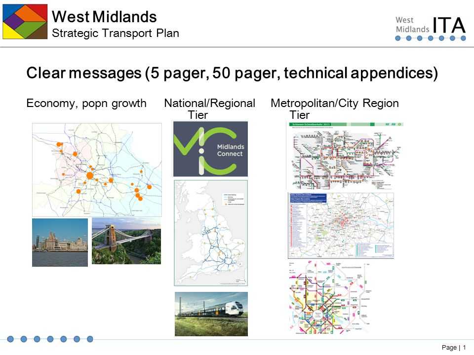 West Midlands Strategic Transport Plan Clear messages (5 pager, 50 pager, technical appendices) Economy, popn growth National/Regional Metropolitan/City Region Tier Tier Page | 1