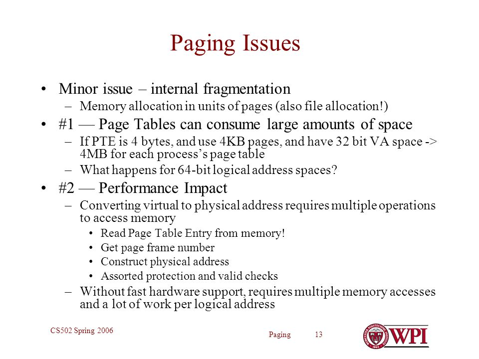 Paging 13 CS502 Spring 2006 Paging Issues Minor issue – internal fragmentation –Memory allocation in units of pages (also file allocation!) #1 — Page Tables can consume large amounts of space –If PTE is 4 bytes, and use 4KB pages, and have 32 bit VA space -> 4MB for each process's page table –What happens for 64-bit logical address spaces.