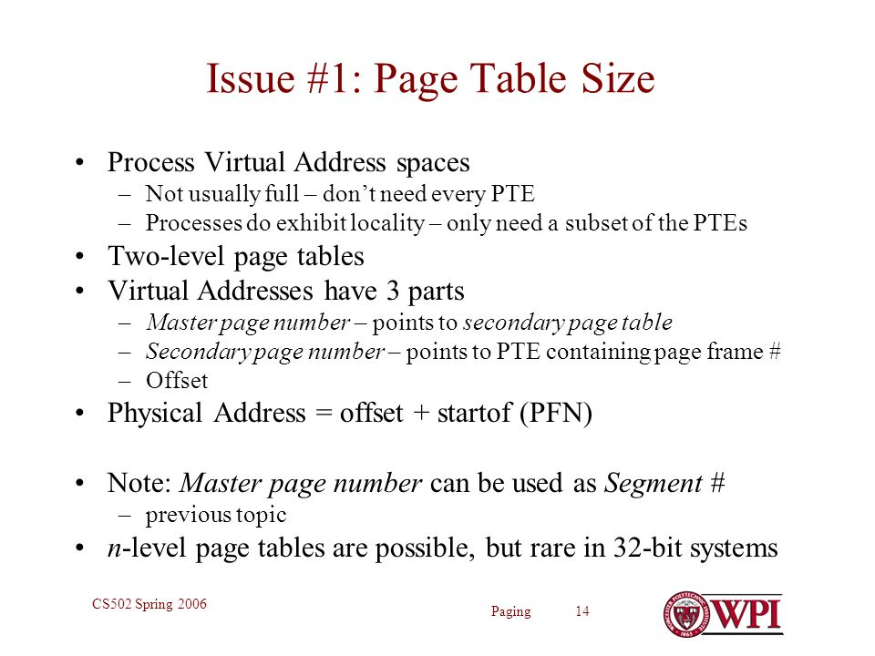 Paging 14 CS502 Spring 2006 Issue #1: Page Table Size Process Virtual Address spaces –Not usually full – don't need every PTE –Processes do exhibit locality – only need a subset of the PTEs Two-level page tables Virtual Addresses have 3 parts –Master page number – points to secondary page table –Secondary page number – points to PTE containing page frame # –Offset Physical Address = offset + startof (PFN) Note: Master page number can be used as Segment # –previous topic n-level page tables are possible, but rare in 32-bit systems