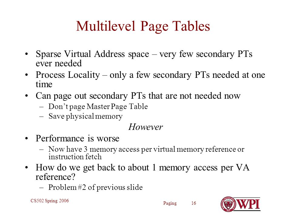 Paging 16 CS502 Spring 2006 Multilevel Page Tables Sparse Virtual Address space – very few secondary PTs ever needed Process Locality – only a few secondary PTs needed at one time Can page out secondary PTs that are not needed now –Don't page Master Page Table –Save physical memory However Performance is worse –Now have 3 memory access per virtual memory reference or instruction fetch How do we get back to about 1 memory access per VA reference.