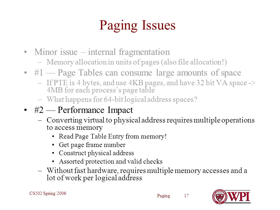 Paging 17 CS502 Spring 2006 Paging Issues Minor issue – internal fragmentation –Memory allocation in units of pages (also file allocation!) #1 — Page Tables can consume large amounts of space –If PTE is 4 bytes, and use 4KB pages, and have 32 bit VA space -> 4MB for each process's page table –What happens for 64-bit logical address spaces.