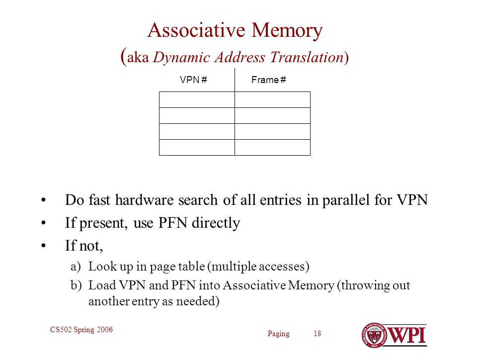Paging 18 CS502 Spring 2006 Associative Memory ( aka Dynamic Address Translation) Do fast hardware search of all entries in parallel for VPN If present, use PFN directly If not, a)Look up in page table (multiple accesses) b)Load VPN and PFN into Associative Memory (throwing out another entry as needed) VPN #Frame #