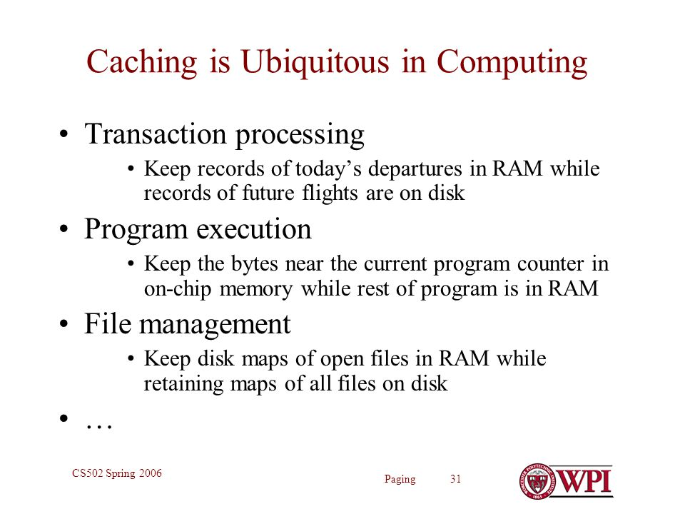 Paging 31 CS502 Spring 2006 Caching is Ubiquitous in Computing Transaction processing Keep records of today's departures in RAM while records of future flights are on disk Program execution Keep the bytes near the current program counter in on-chip memory while rest of program is in RAM File management Keep disk maps of open files in RAM while retaining maps of all files on disk …