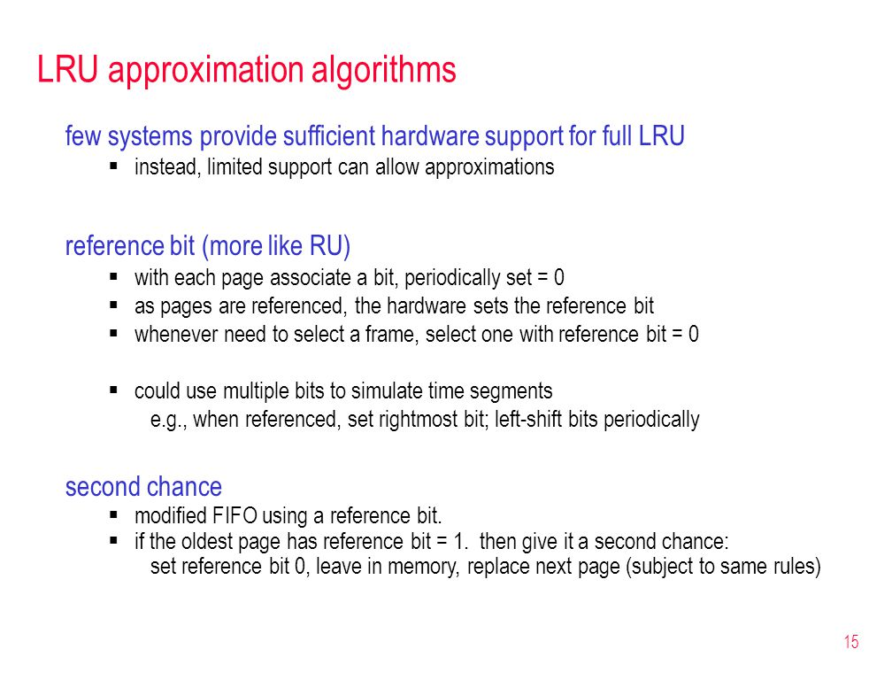 15 LRU approximation algorithms few systems provide sufficient hardware support for full LRU  instead, limited support can allow approximations reference bit (more like RU)  with each page associate a bit, periodically set = 0  as pages are referenced, the hardware sets the reference bit  whenever need to select a frame, select one with reference bit = 0  could use multiple bits to simulate time segments e.g., when referenced, set rightmost bit; left-shift bits periodically second chance  modified FIFO using a reference bit.