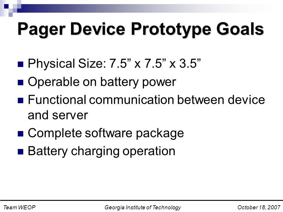 Georgia Institute of TechnologyTeam WEOPOctober 18, 2007 Pager Device Prototype Goals Physical Size: 7.5 x 7.5 x 3.5 Operable on battery power Functional communication between device and server Complete software package Battery charging operation