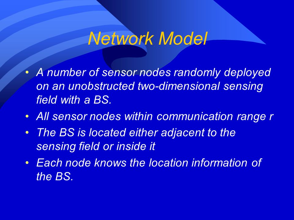Network Model A number of sensor nodes randomly deployed on an unobstructed two-dimensional sensing field with a BS. All sensor nodes within communica
