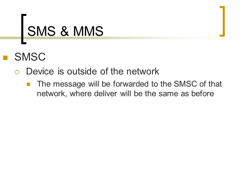 SMS & MMS SMSC  Device is outside of the network The message will be forwarded to the SMSC of that network, where deliver will be the same as before