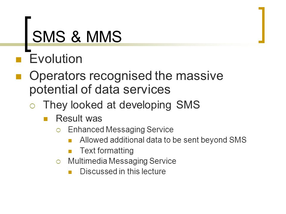 SMS & MMS Evolution Operators recognised the massive potential of data services  They looked at developing SMS Result was  Enhanced Messaging Service Allowed additional data to be sent beyond SMS Text formatting  Multimedia Messaging Service Discussed in this lecture