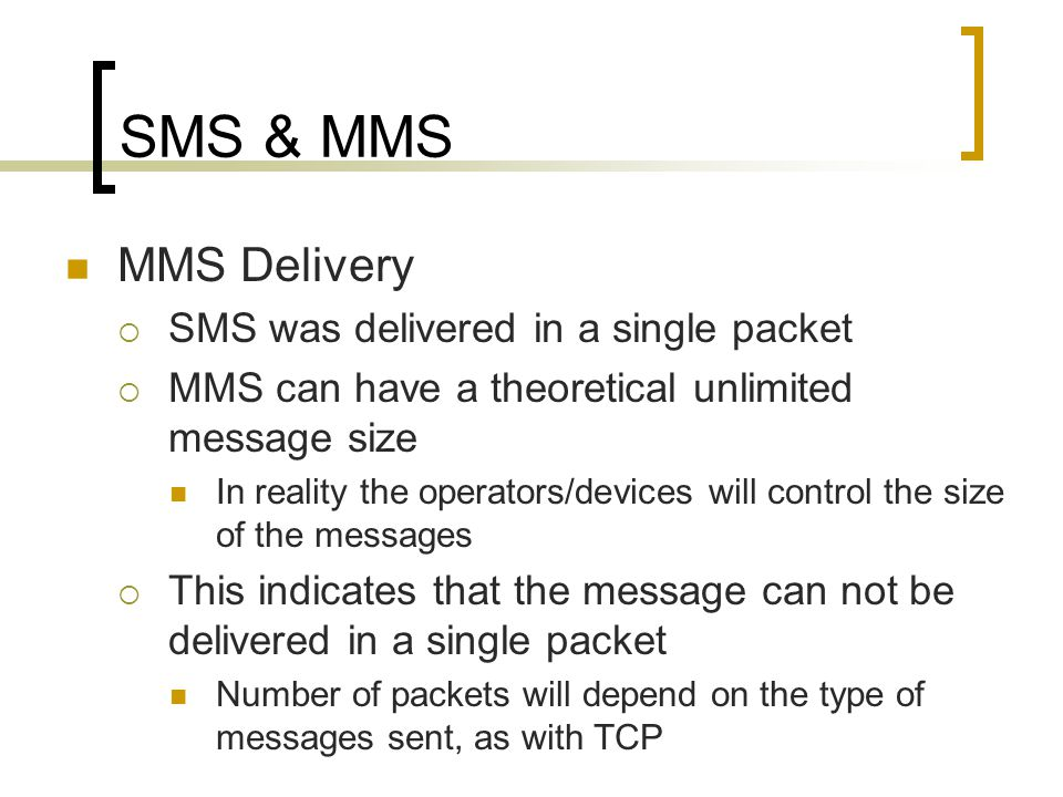 SMS & MMS MMS Delivery  SMS was delivered in a single packet  MMS can have a theoretical unlimited message size In reality the operators/devices will control the size of the messages  This indicates that the message can not be delivered in a single packet Number of packets will depend on the type of messages sent, as with TCP