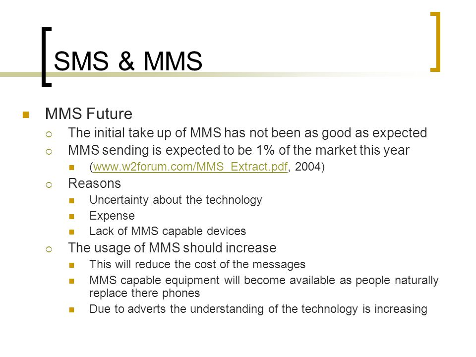 SMS & MMS MMS Future  The initial take up of MMS has not been as good as expected  MMS sending is expected to be 1% of the market this year (  2004)   Reasons Uncertainty about the technology Expense Lack of MMS capable devices  The usage of MMS should increase This will reduce the cost of the messages MMS capable equipment will become available as people naturally replace there phones Due to adverts the understanding of the technology is increasing