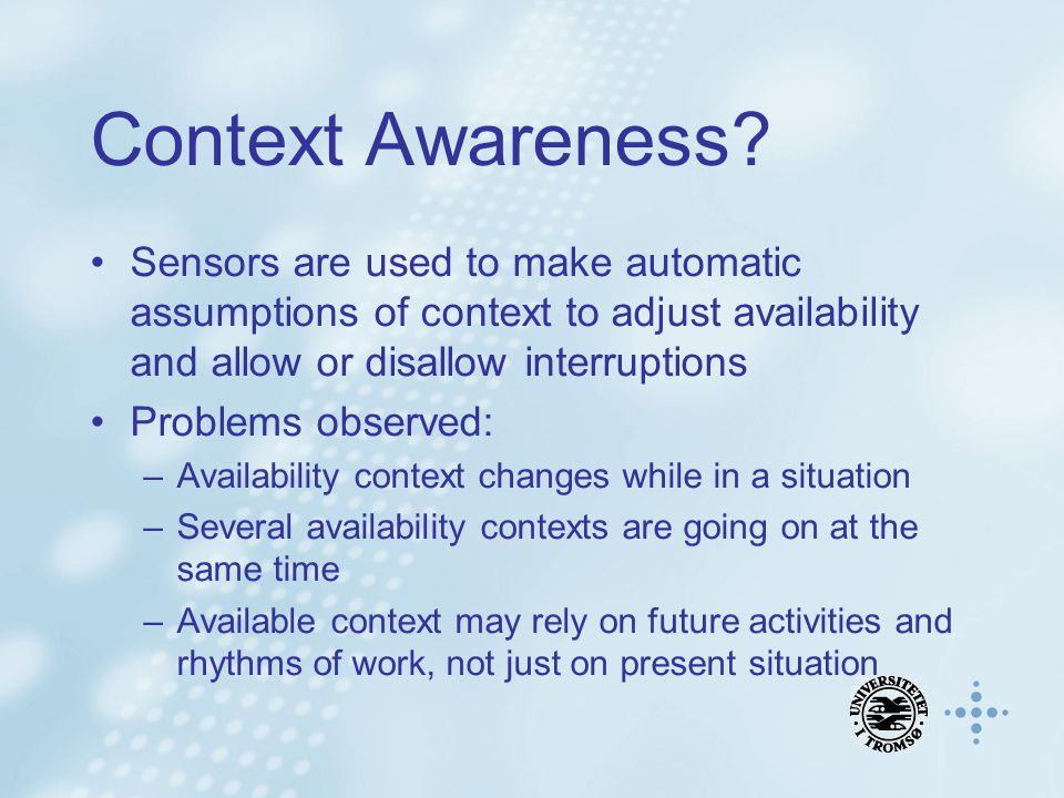 Context Awareness? Sensors are used to make automatic assumptions of context to adjust availability and allow or disallow interruptions Problems obser