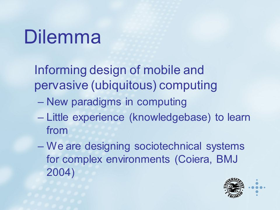 Dilemma Informing design of mobile and pervasive (ubiquitous) computing –New paradigms in computing –Little experience (knowledgebase) to learn from –
