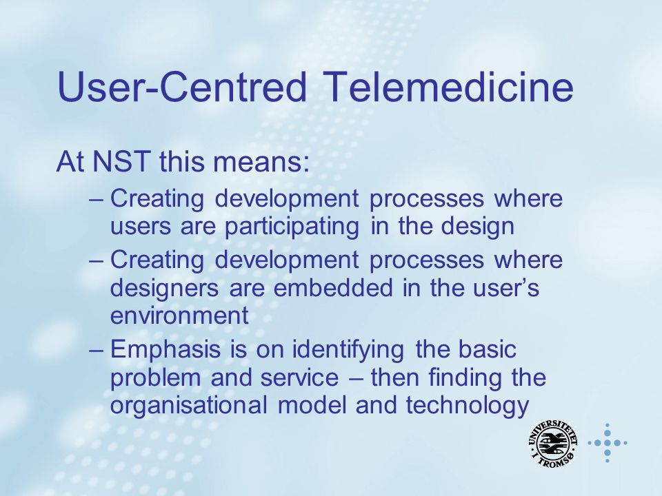 User-Centred Telemedicine At NST this means: –Creating development processes where users are participating in the design –Creating development process