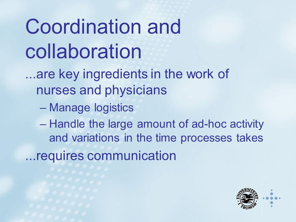 Coordination and collaboration...are key ingredients in the work of nurses and physicians –Manage logistics –Handle the large amount of ad-hoc activit
