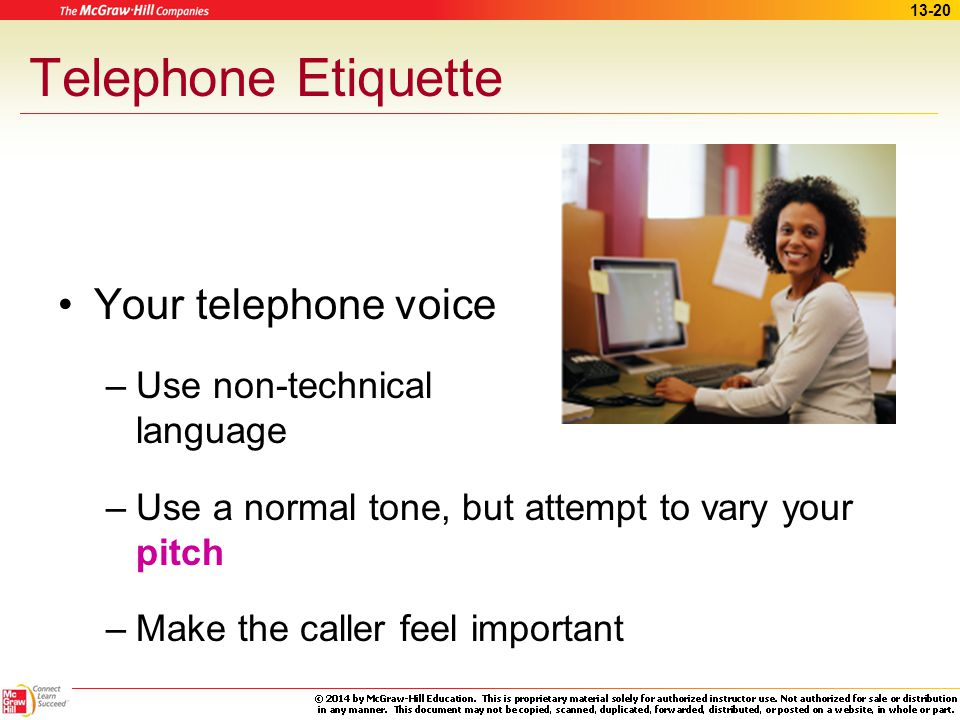 13-19 Telephone Etiquette Your telephone voice –Speak directly into the receiver –Smile –Visualize the caller –Be friendly, respectful, helpful, and a