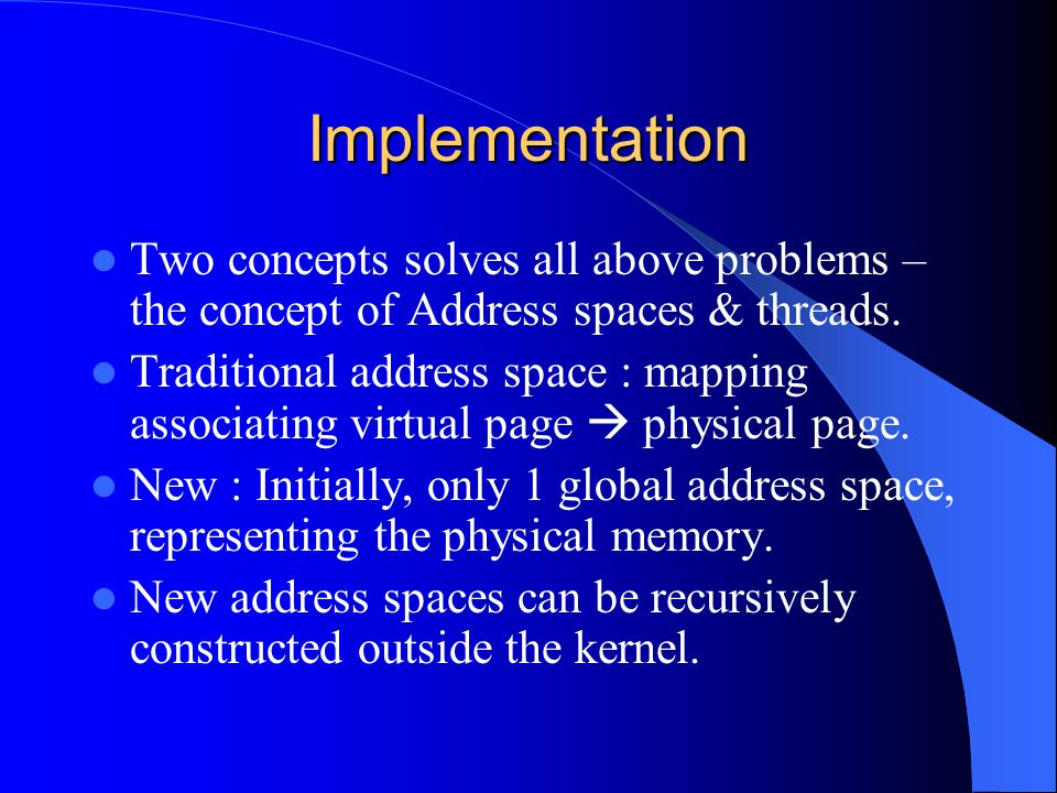 Implementation Two concepts solves all above problems – the concept of Address spaces & threads. Traditional address space : mapping associating virtu