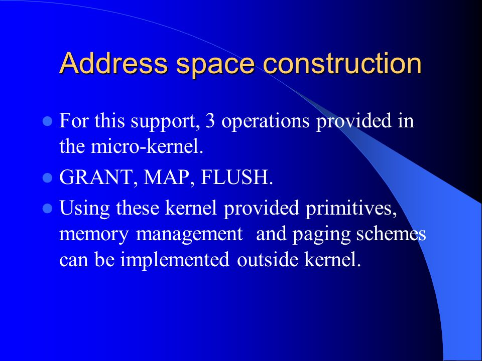 Address space construction For this support, 3 operations provided in the micro-kernel. GRANT, MAP, FLUSH. Using these kernel provided primitives, mem