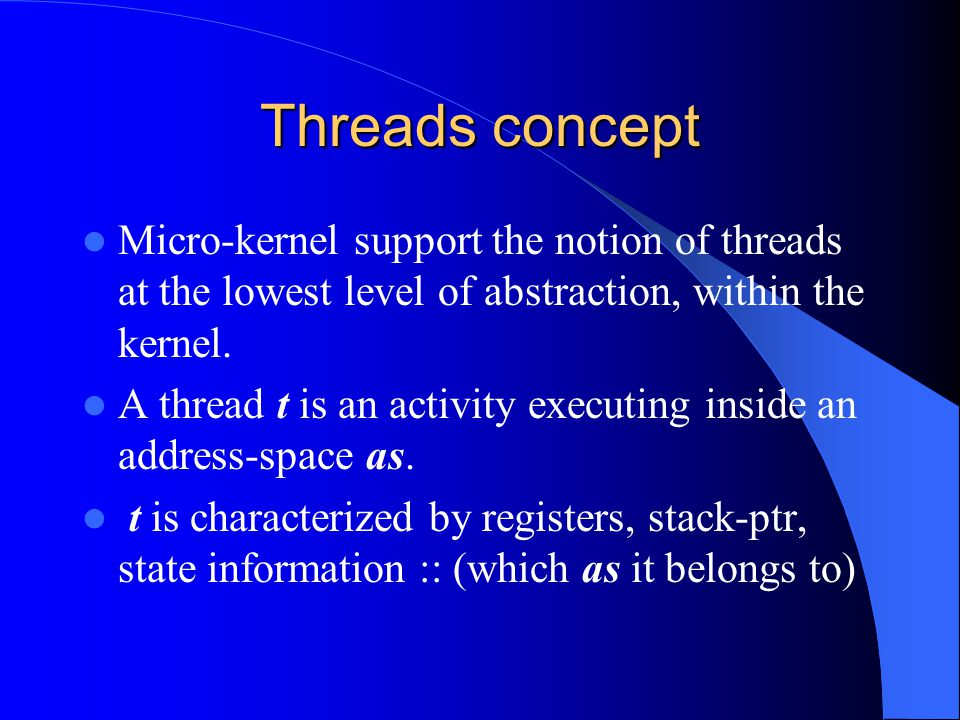 Threads concept Micro-kernel support the notion of threads at the lowest level of abstraction, within the kernel. A thread t is an activity executing