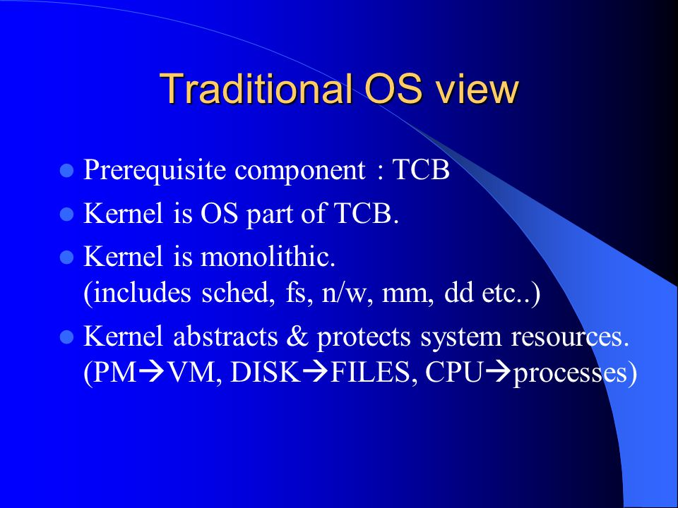 Traditional OS view Prerequisite component : TCB Kernel is OS part of TCB. Kernel is monolithic. (includes sched, fs, n/w, mm, dd etc..) Kernel abstra