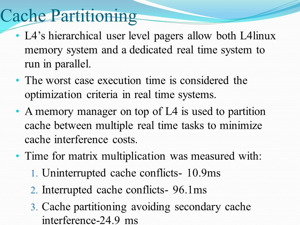 Cache Partitioning L4's hierarchical user level pagers allow both L4linux memory system and a dedicated real time system to run in parallel.