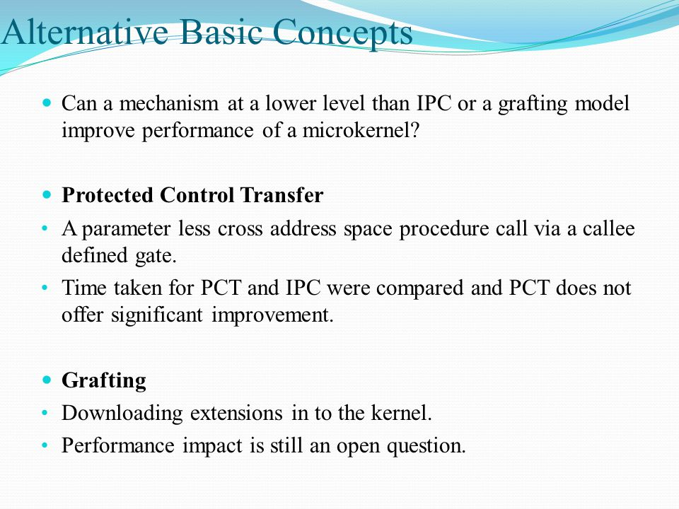 Alternative Basic Concepts Can a mechanism at a lower level than IPC or a grafting model improve performance of a microkernel.