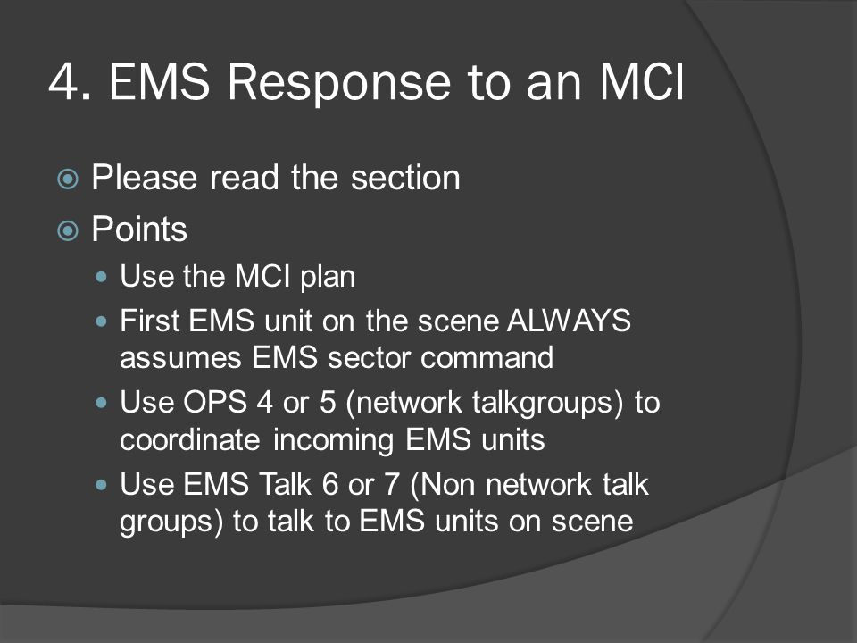 4. EMS Response to an MCI  Please read the section  Points Use the MCI plan First EMS unit on the scene ALWAYS assumes EMS sector command Use OPS 4