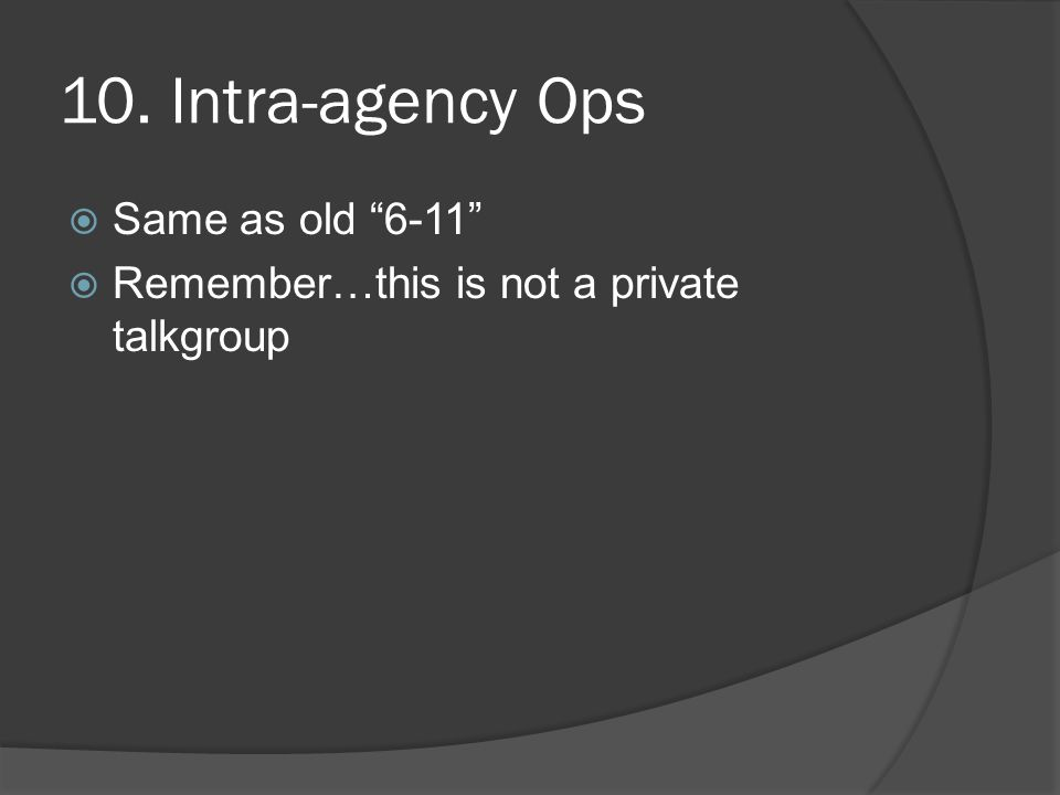 10. Intra-agency Ops  Same as old 6-11  Remember…this is not a private talkgroup