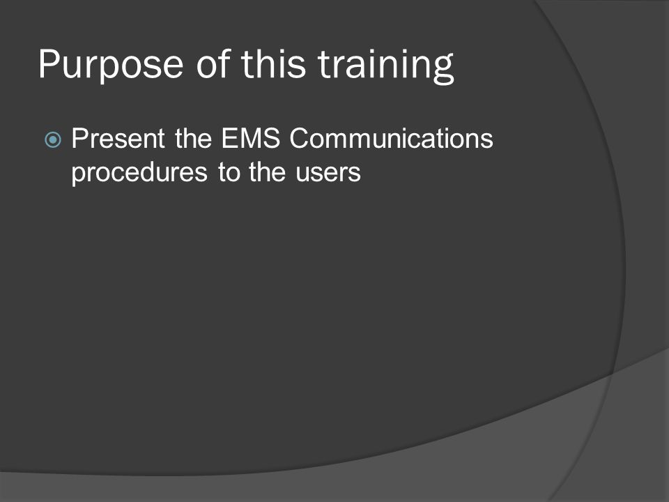 Purpose of this training  Present the EMS Communications procedures to the users